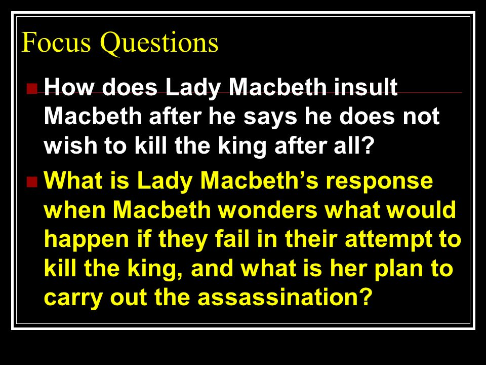 Focus Questions How does Lady Macbeth insult Macbeth after he says he does not wish to kill the king after all