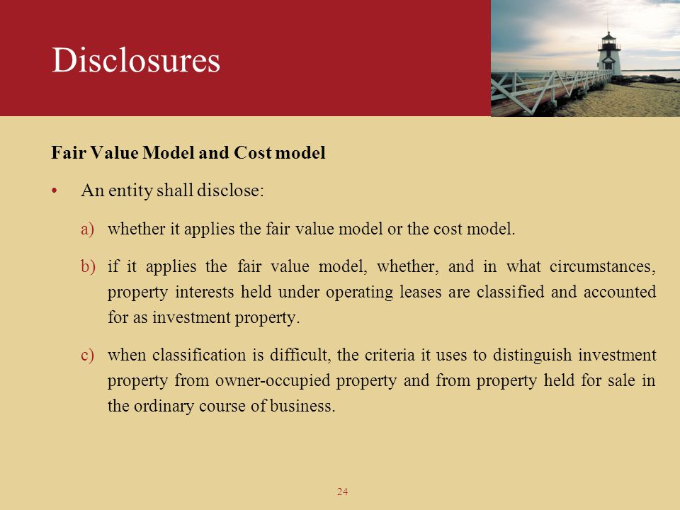 Disclosures Fair Value Model and Cost model An entity shall disclose: