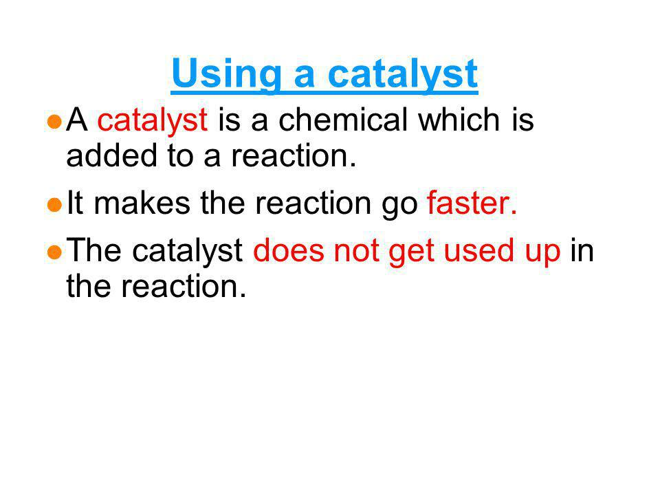 Using a catalyst A catalyst is a chemical which is added to a reaction. It makes the reaction go faster.
