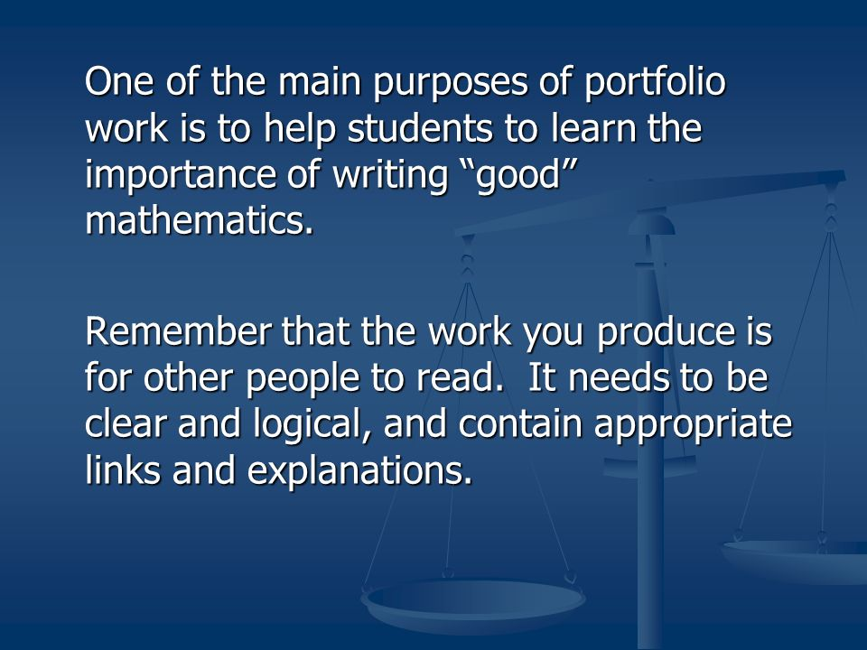 One of the main purposes of portfolio work is to help students to learn the importance of writing good mathematics.