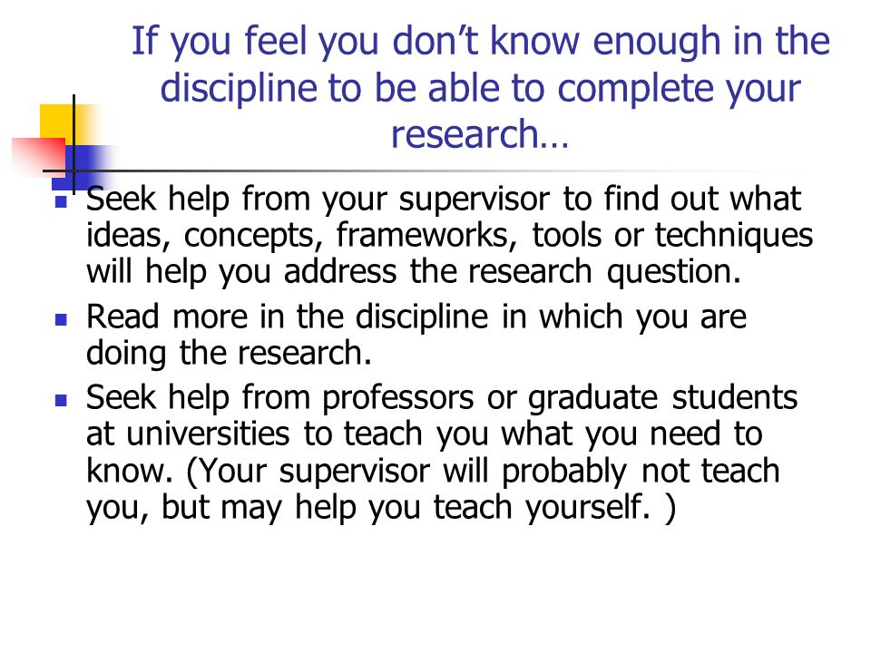 If you feel you don't know enough in the discipline to be able to complete your research…