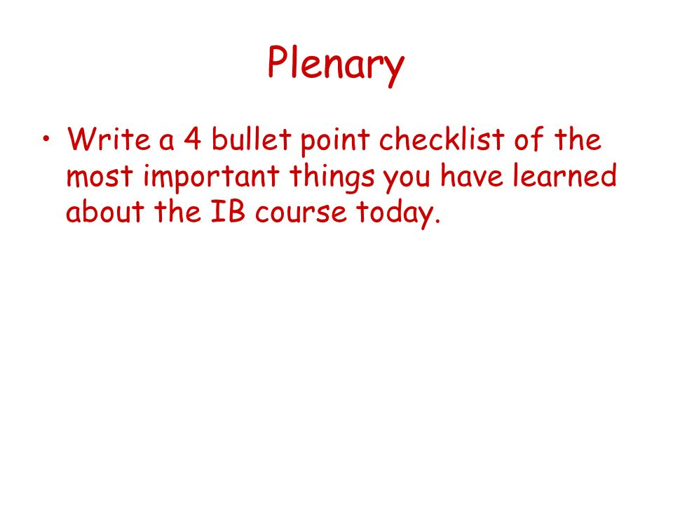 Plenary Write a 4 bullet point checklist of the most important things you have learned about the IB course today.