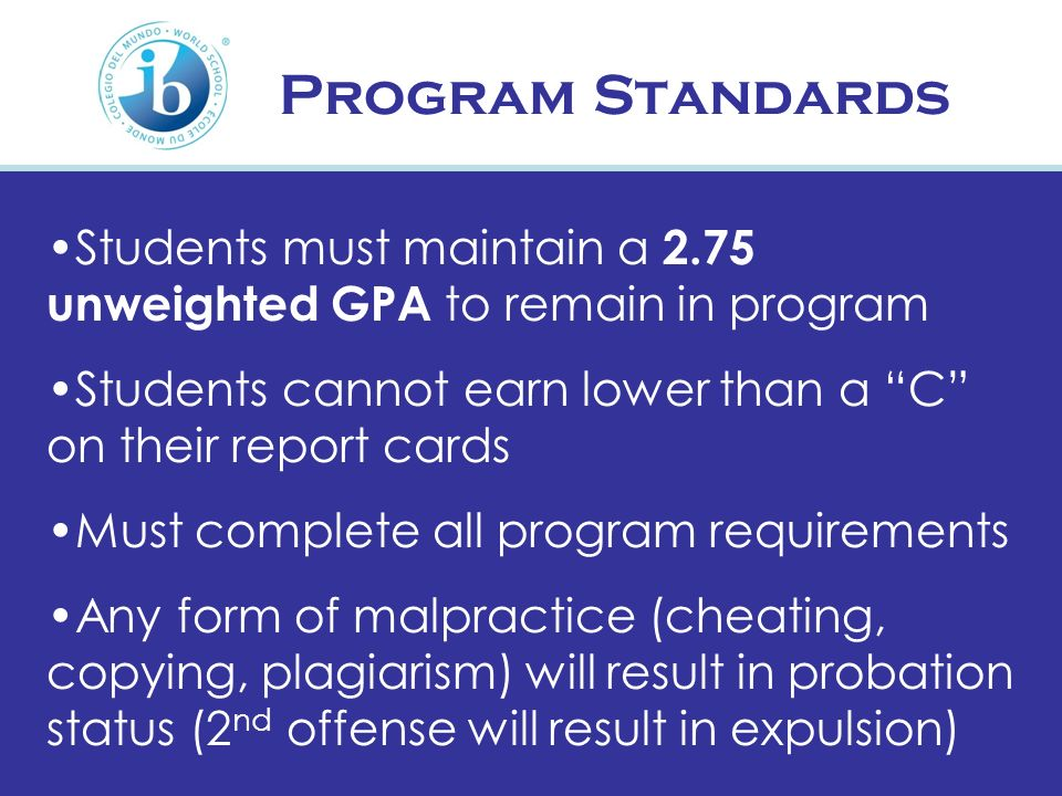 Program Standards Students must maintain a 2.75 unweighted GPA to remain in program. Students cannot earn lower than a C on their report cards.
