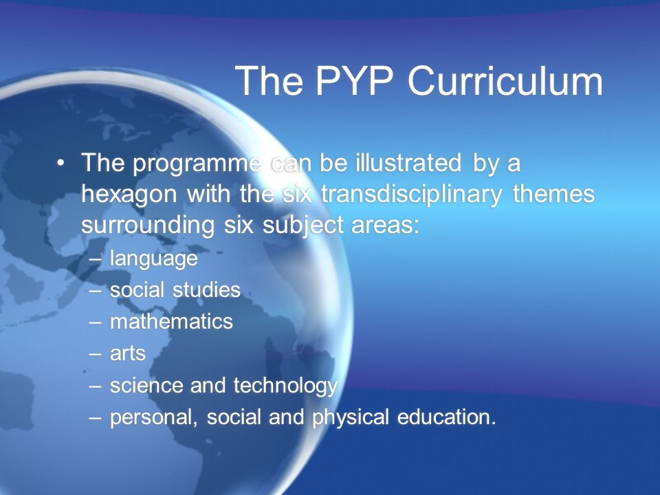 The PYP Curriculum The programme can be illustrated by a hexagon with the six transdisciplinary themes surrounding six subject areas:
