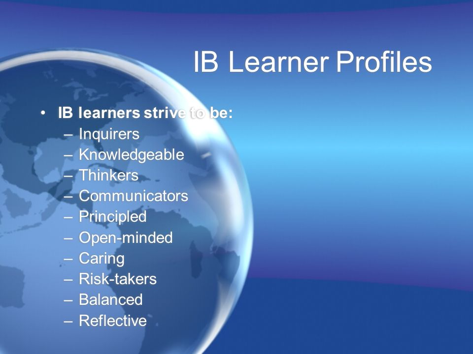 IB Learner Profiles IB learners strive to be: Inquirers Knowledgeable