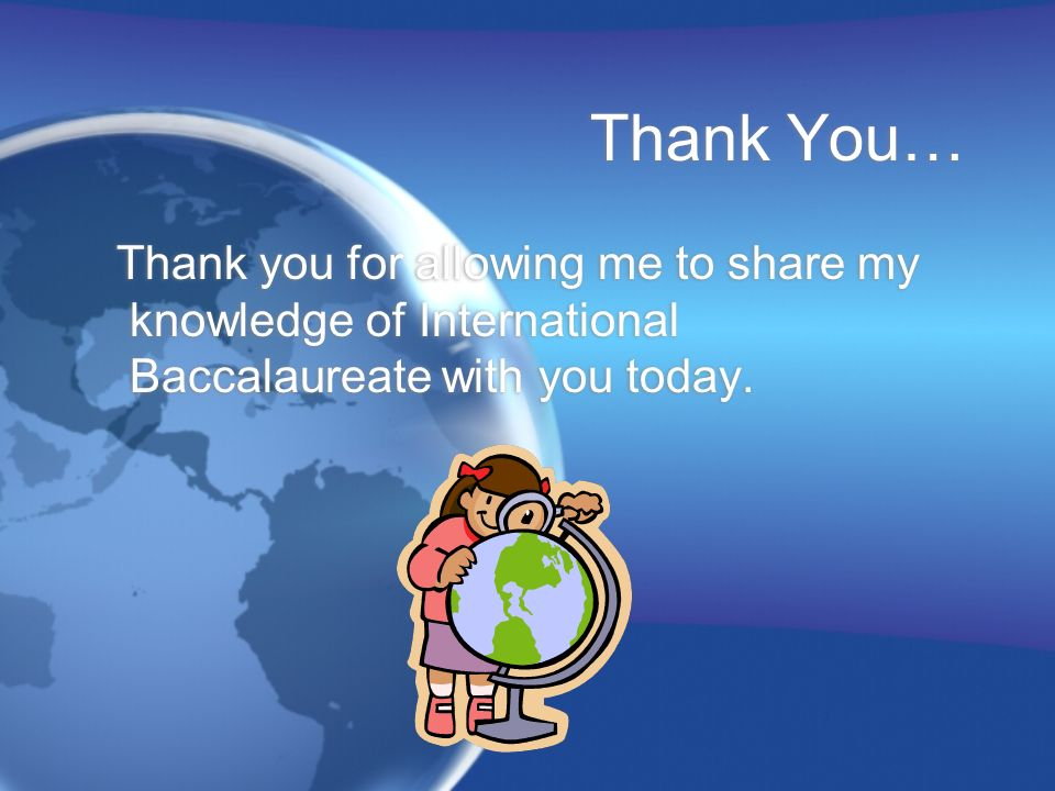 Thank You… Thank you for allowing me to share my knowledge of International Baccalaureate with you today.