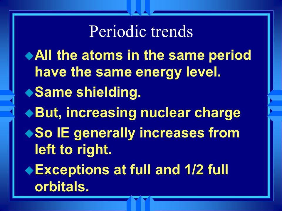 Periodic trends All the atoms in the same period have the same energy level. Same shielding. But, increasing nuclear charge.