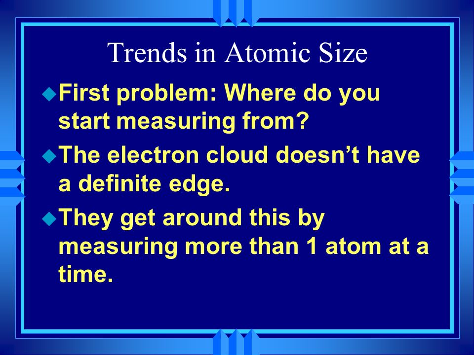 Trends in Atomic Size First problem: Where do you start measuring from The electron cloud doesn't have a definite edge.