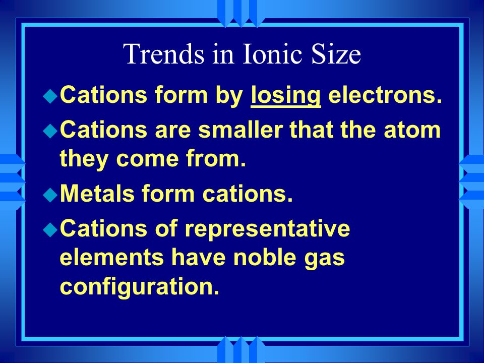 Trends in Ionic Size Cations form by losing electrons.