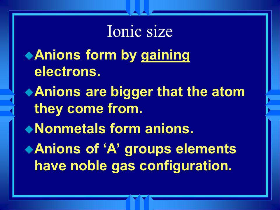 Ionic size Anions form by gaining electrons.