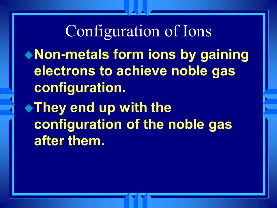 Configuration of Ions Non-metals form ions by gaining electrons to achieve noble gas configuration.