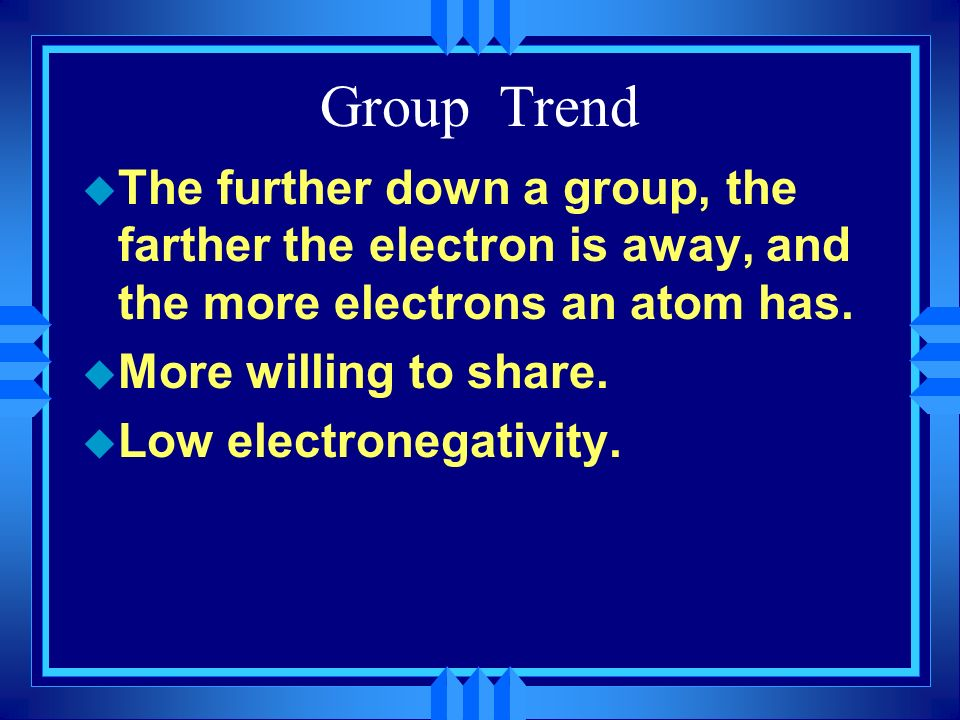 Group Trend The further down a group, the farther the electron is away, and the more electrons an atom has.