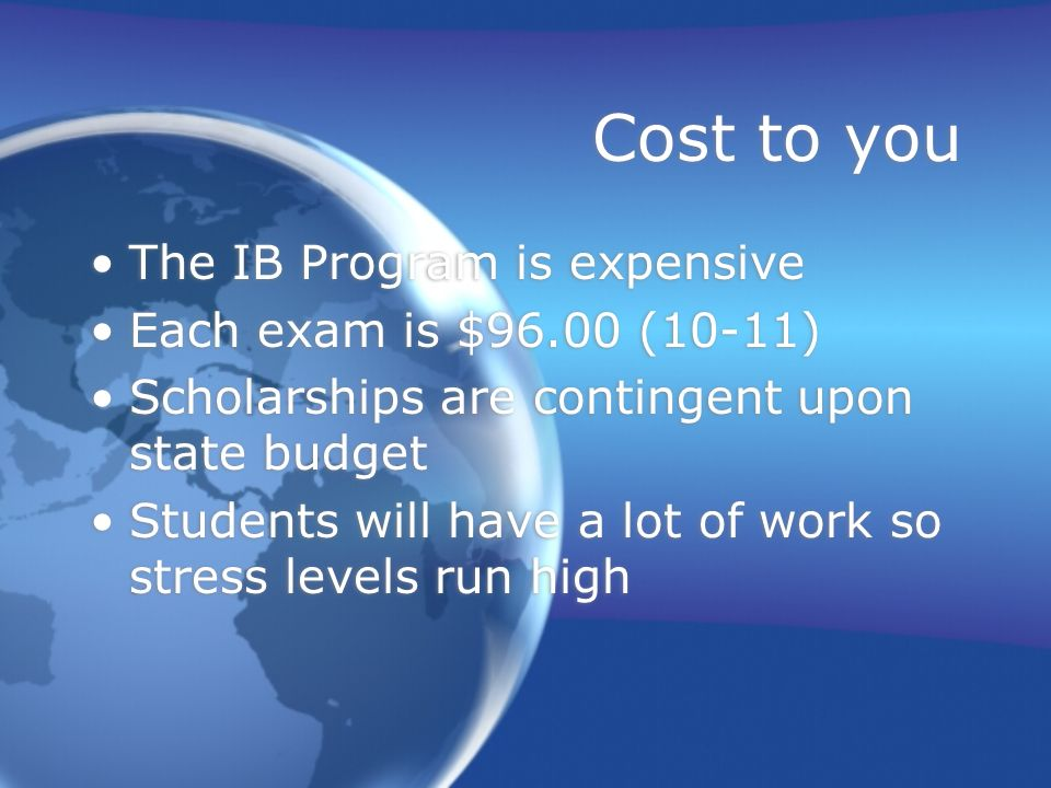 Cost to you The IB Program is expensive Each exam is $96.00 (10-11)