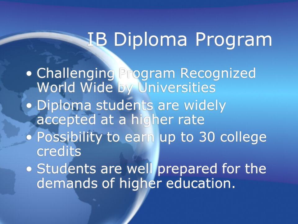 IB Diploma Program Challenging Program Recognized World Wide by Universities. Diploma students are widely accepted at a higher rate.