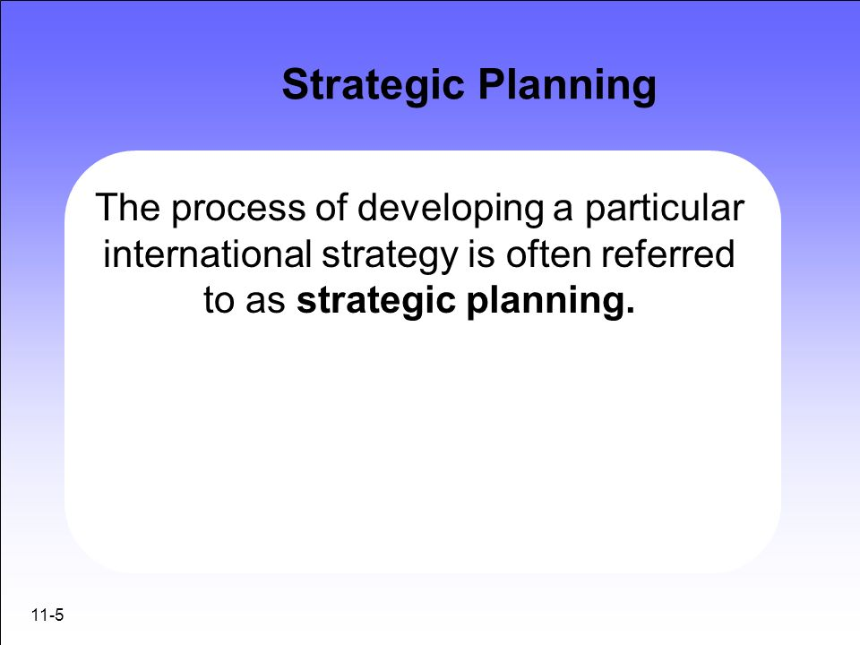 Strategic Planning The process of developing a particular international strategy is often referred to as strategic planning.