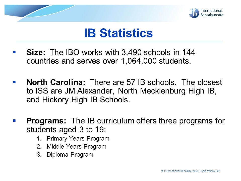 IB Statistics Size: The IBO works with 3,490 schools in 144 countries and serves over 1,064,000 students.