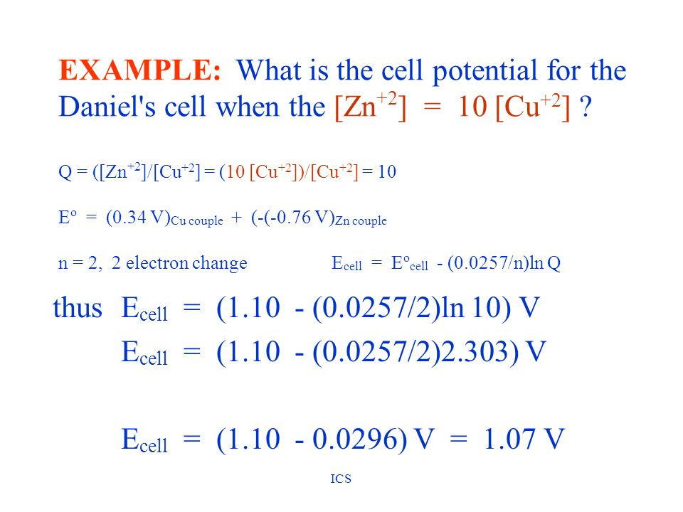 EXAMPLE: What is the cell potential for the Daniel s cell when the [Zn+2] = 10 [Cu+2] Q = ([Zn+2]/[Cu+2] = (10 [Cu+2])/[Cu+2] = 10 Eo = (0.34 V)Cu couple + (-(-0.76 V)Zn couple n = 2, 2 electron change Ecell = Eocell - (0.0257/n)ln Q