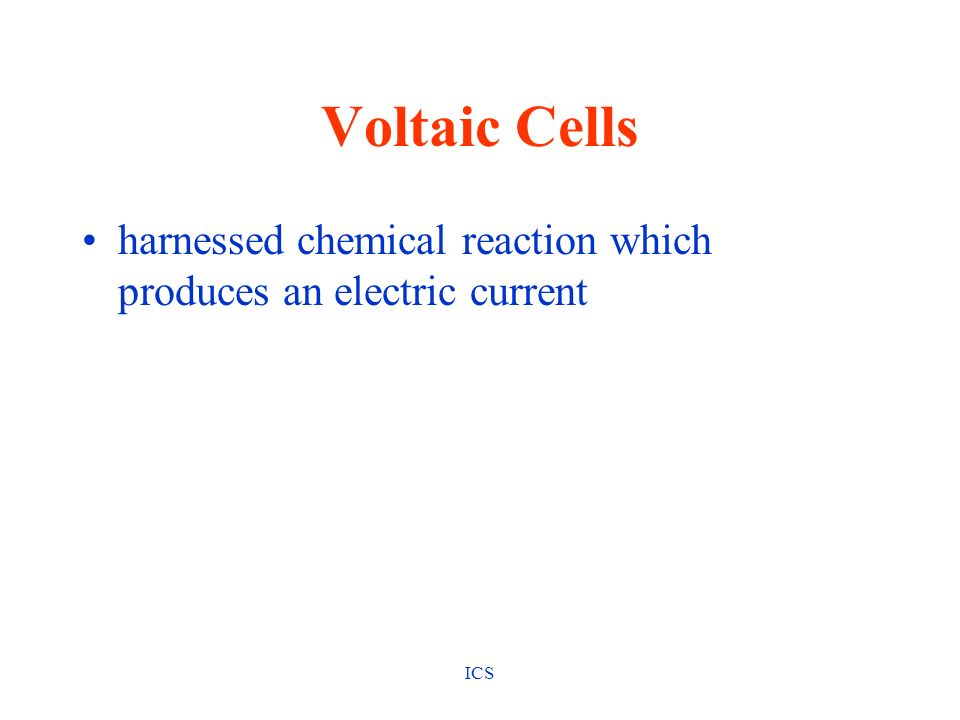 Voltaic Cells harnessed chemical reaction which produces an electric current ICS