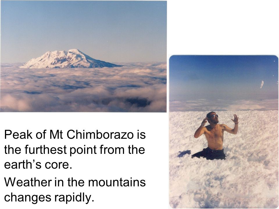 Peak of Mt Chimborazo is the furthest point from the earth's core.