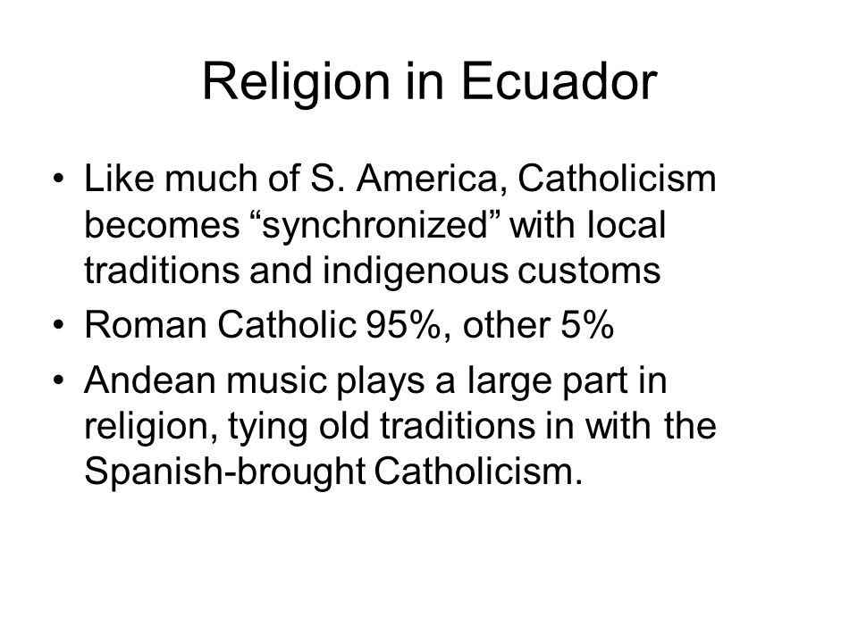 Religion in Ecuador Like much of S. America, Catholicism becomes synchronized with local traditions and indigenous customs.