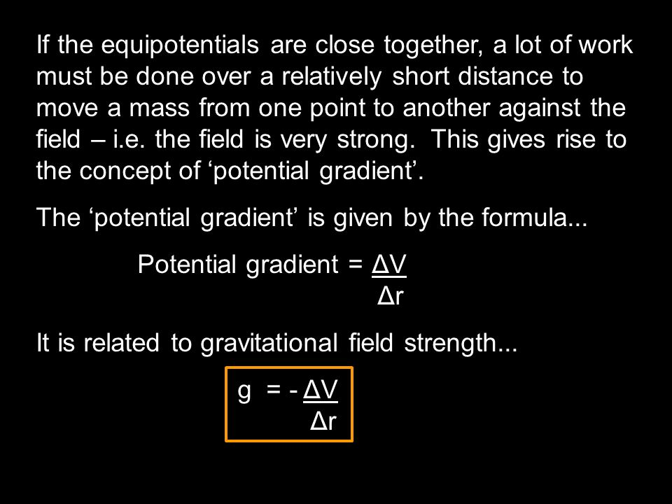 If the equipotentials are close together, a lot of work must be done over a relatively short distance to move a mass from one point to another against the field – i.e. the field is very strong. This gives rise to the concept of 'potential gradient'.