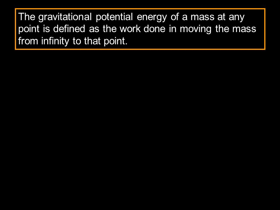 The gravitational potential energy of a mass at any point is defined as the work done in moving the mass from infinity to that point.