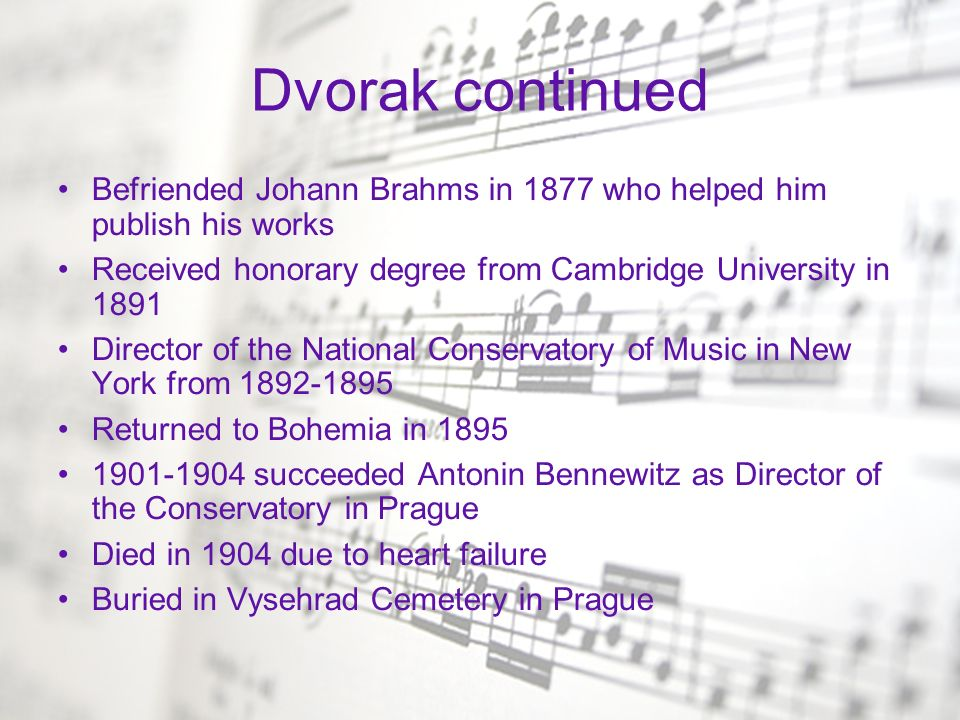 Dvorak continued Befriended Johann Brahms in 1877 who helped him publish his works. Received honorary degree from Cambridge University in 1891.