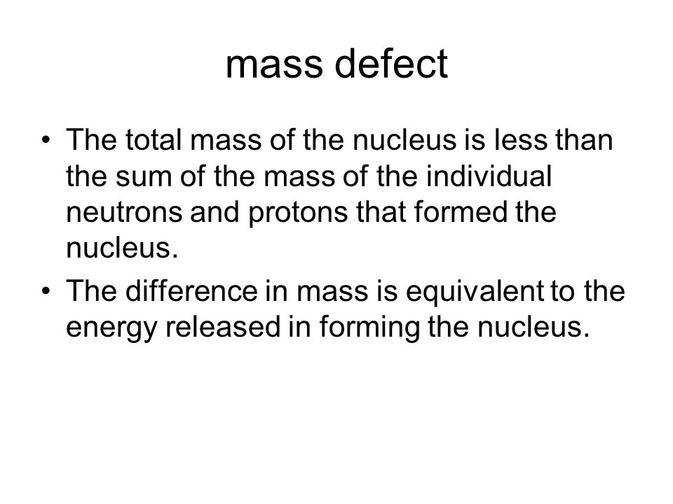 mass defect The total mass of the nucleus is less than the sum of the mass of the individual neutrons and protons that formed the nucleus.