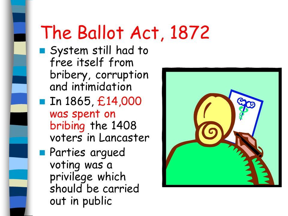 The Ballot Act, 1872 System still had to free itself from bribery, corruption and intimidation.