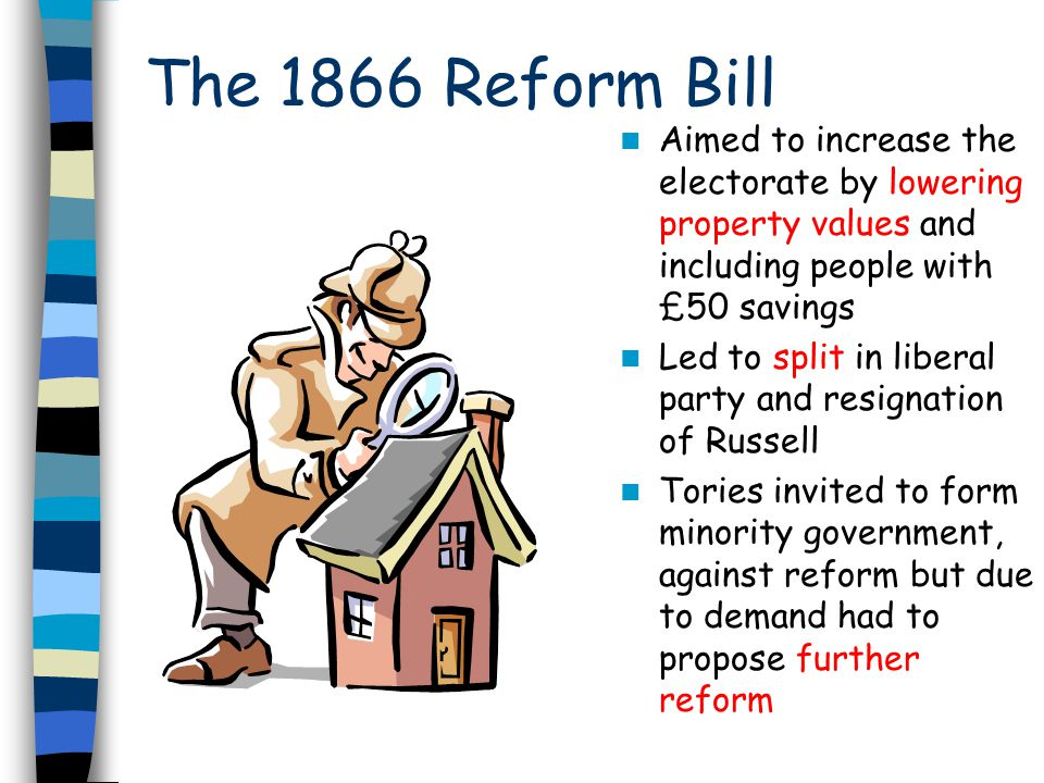 The 1866 Reform Bill Aimed to increase the electorate by lowering property values and including people with £50 savings.