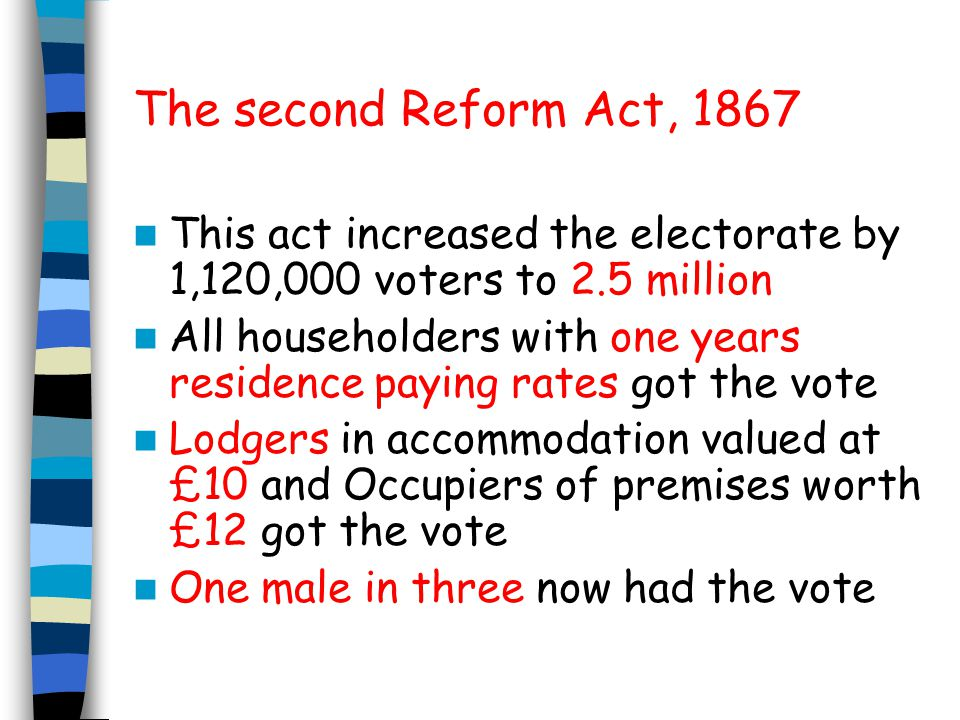 The second Reform Act, 1867 This act increased the electorate by 1,120,000 voters to 2.5 million.