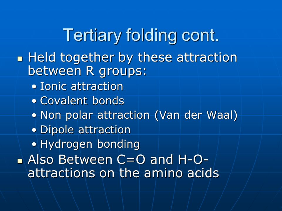 Tertiary folding cont. Held together by these attraction between R groups: Ionic attraction. Covalent bonds.