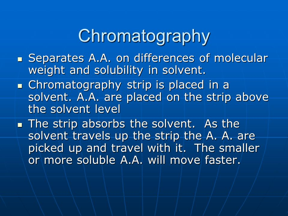 Chromatography Separates A.A. on differences of molecular weight and solubility in solvent.