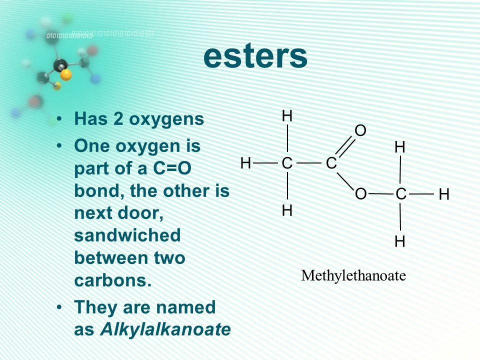 esters Has 2 oxygens. One oxygen is part of a C=O bond, the other is next door, sandwiched between two carbons.