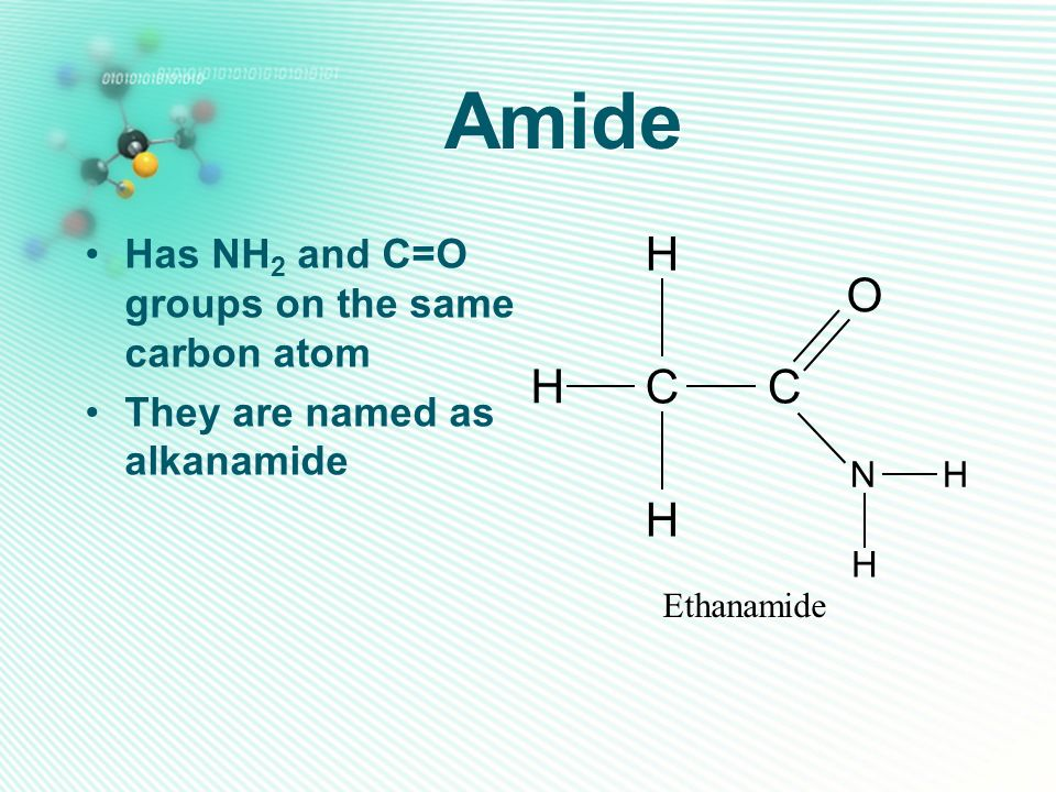 Amide H O C Has NH2 and C=O groups on the same carbon atom