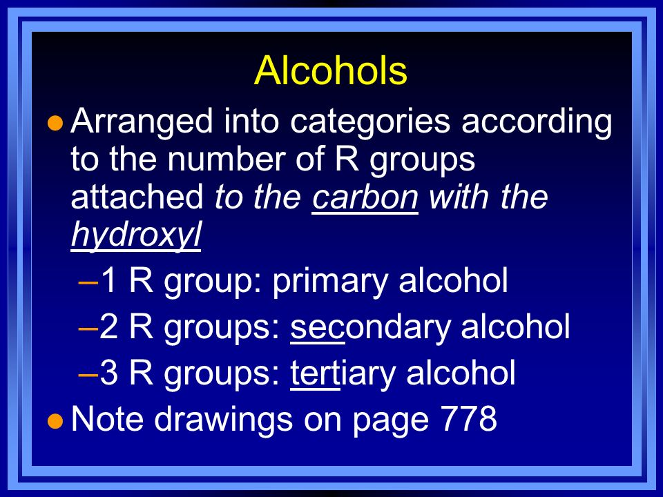 Alcohols Arranged into categories according to the number of R groups attached to the carbon with the hydroxyl.