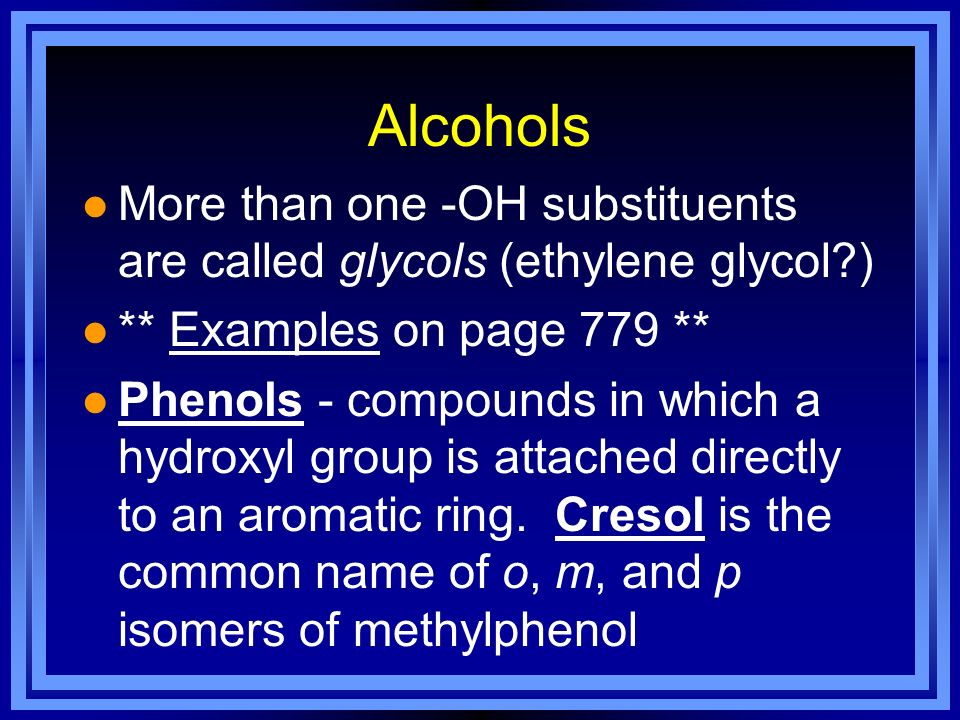 Alcohols More than one -OH substituents are called glycols (ethylene glycol ) ** Examples on page 779 **