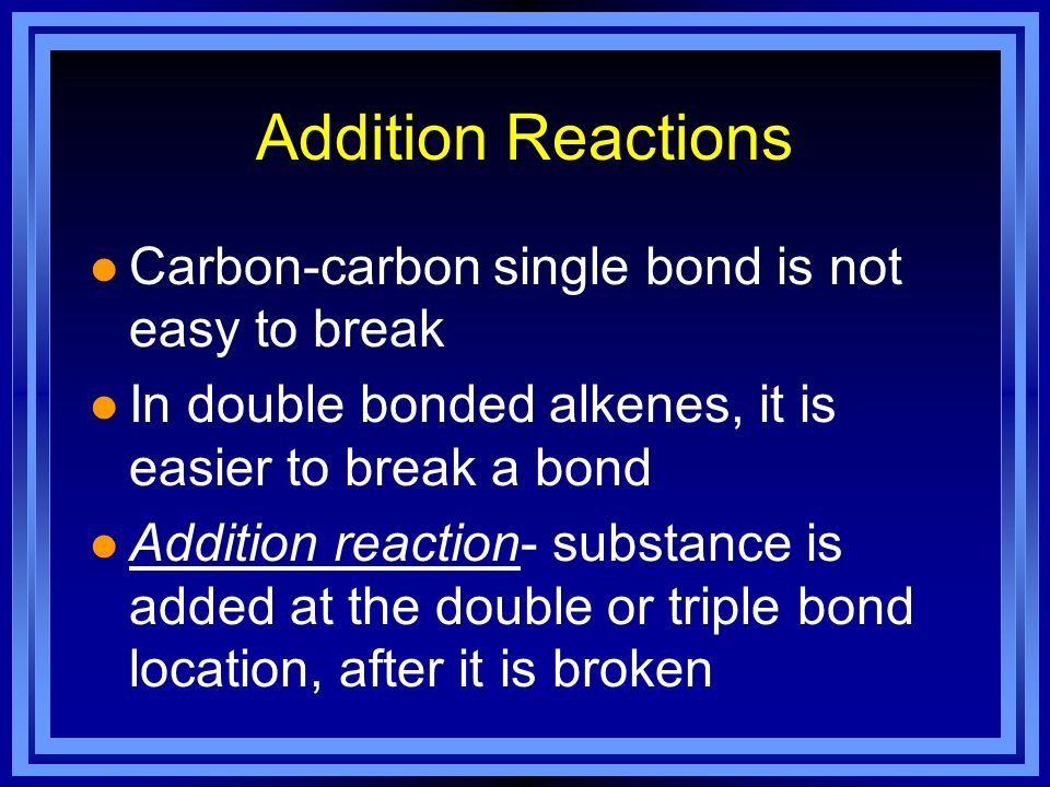 Addition Reactions Carbon-carbon single bond is not easy to break