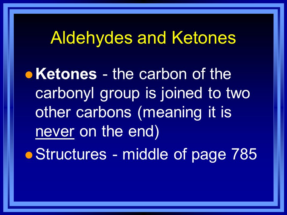 Aldehydes and Ketones Ketones - the carbon of the carbonyl group is joined to two other carbons (meaning it is never on the end)