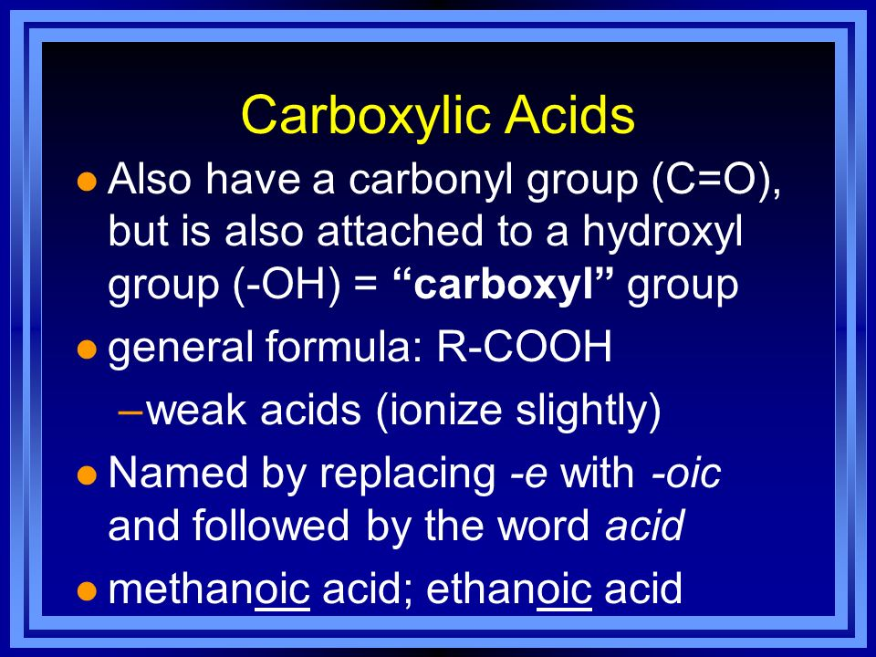Carboxylic Acids Also have a carbonyl group (C=O), but is also attached to a hydroxyl group (-OH) = carboxyl group.