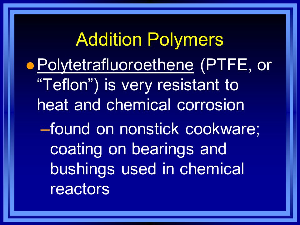 Addition Polymers Polytetrafluoroethene (PTFE, or Teflon ) is very resistant to heat and chemical corrosion.