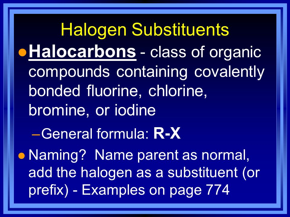 Halogen Substituents Halocarbons - class of organic compounds containing covalently bonded fluorine, chlorine, bromine, or iodine.