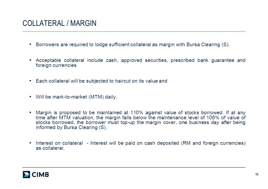 COLLATERAL / MARGIN Borrowers are required to lodge sufficient collateral as margin with Bursa Clearing (S).