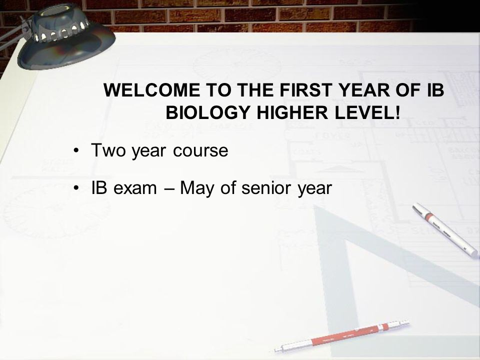WELCOME TO THE FIRST YEAR OF IB BIOLOGY HIGHER LEVEL!