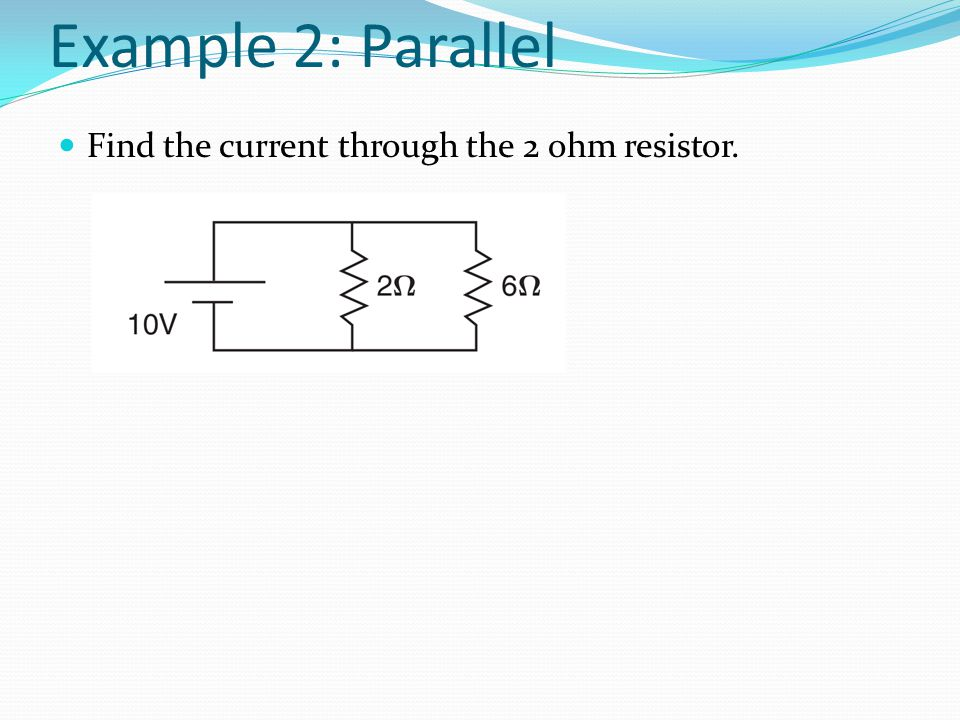 Example 2: Parallel Find the current through the 2 ohm resistor.