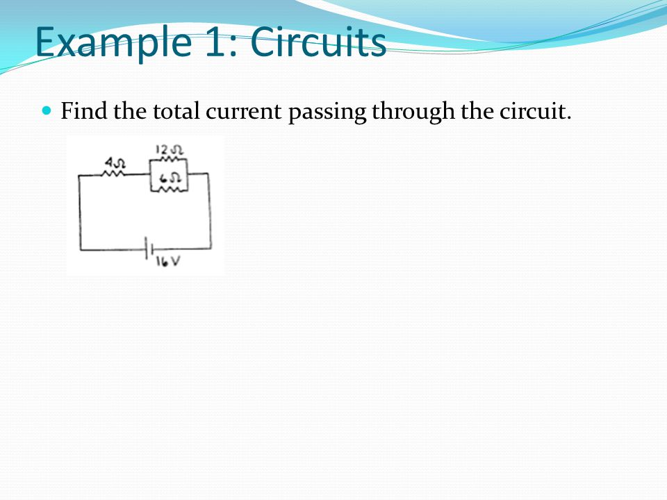 Example 1: Circuits Find the total current passing through the circuit.