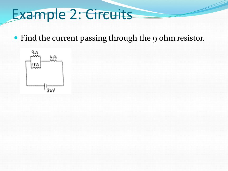 Example 2: Circuits Find the current passing through the 9 ohm resistor.