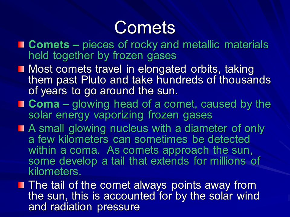 Comets Comets – pieces of rocky and metallic materials held together by frozen gases.