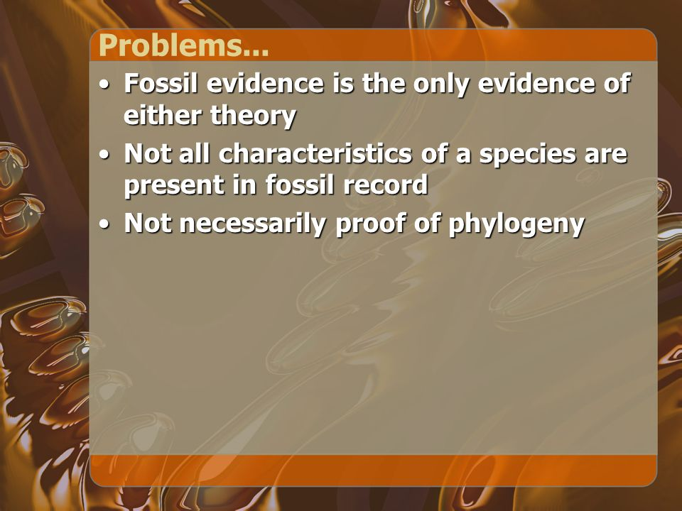 Problems... Fossil evidence is the only evidence of either theory