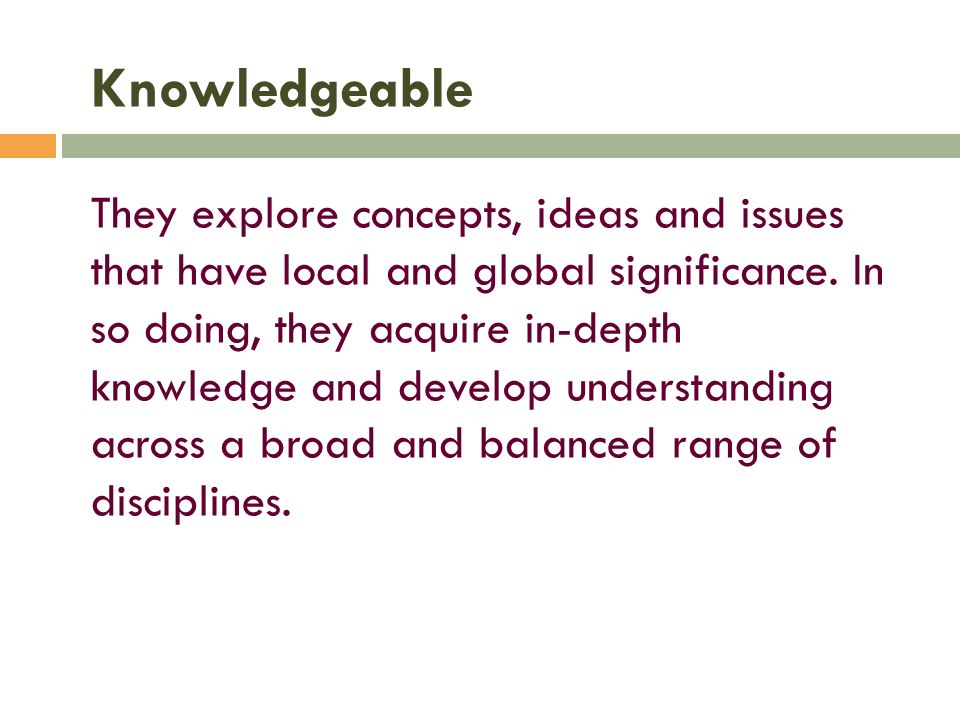 Knowledgeable They explore concepts, ideas and issues that have local and global significance.